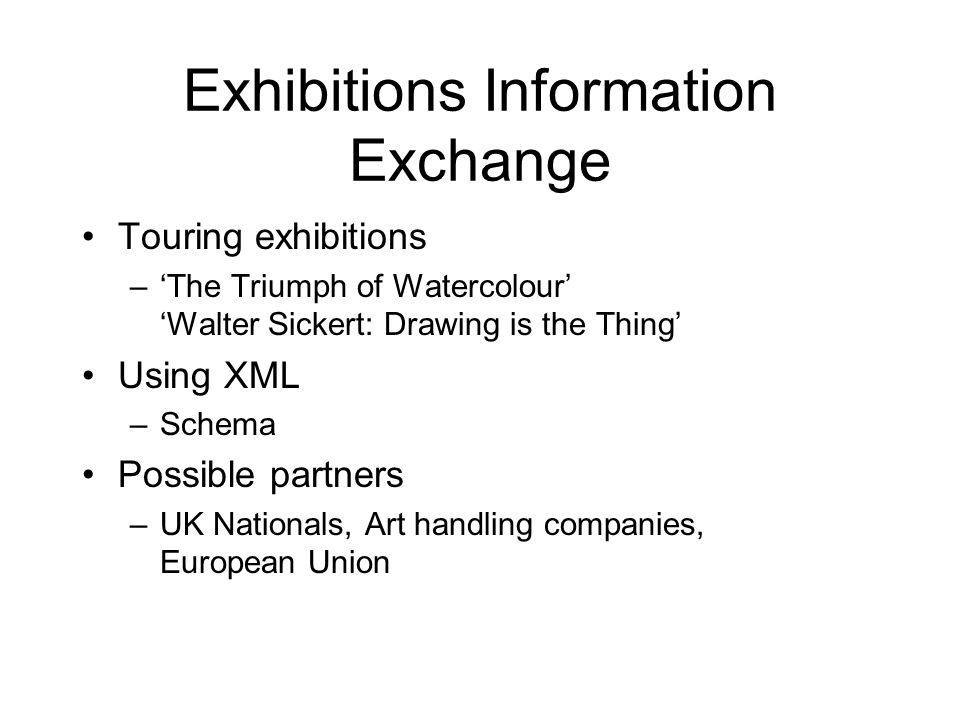 Exhibitions Information Exchange Touring exhibitions –'The Triumph of Watercolour' 'Walter Sickert: Drawing is the Thing' Using XML –Schema Possible partners –UK Nationals, Art handling companies, European Union