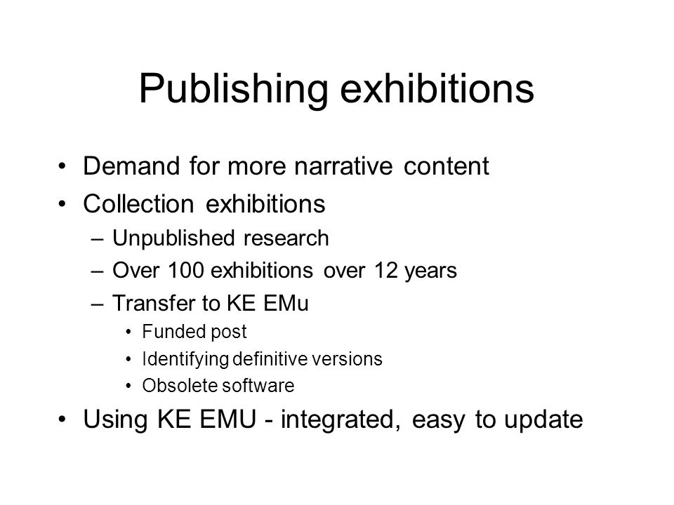 Publishing exhibitions Demand for more narrative content Collection exhibitions –Unpublished research –Over 100 exhibitions over 12 years –Transfer to KE EMu Funded post Identifying definitive versions Obsolete software Using KE EMU - integrated, easy to update