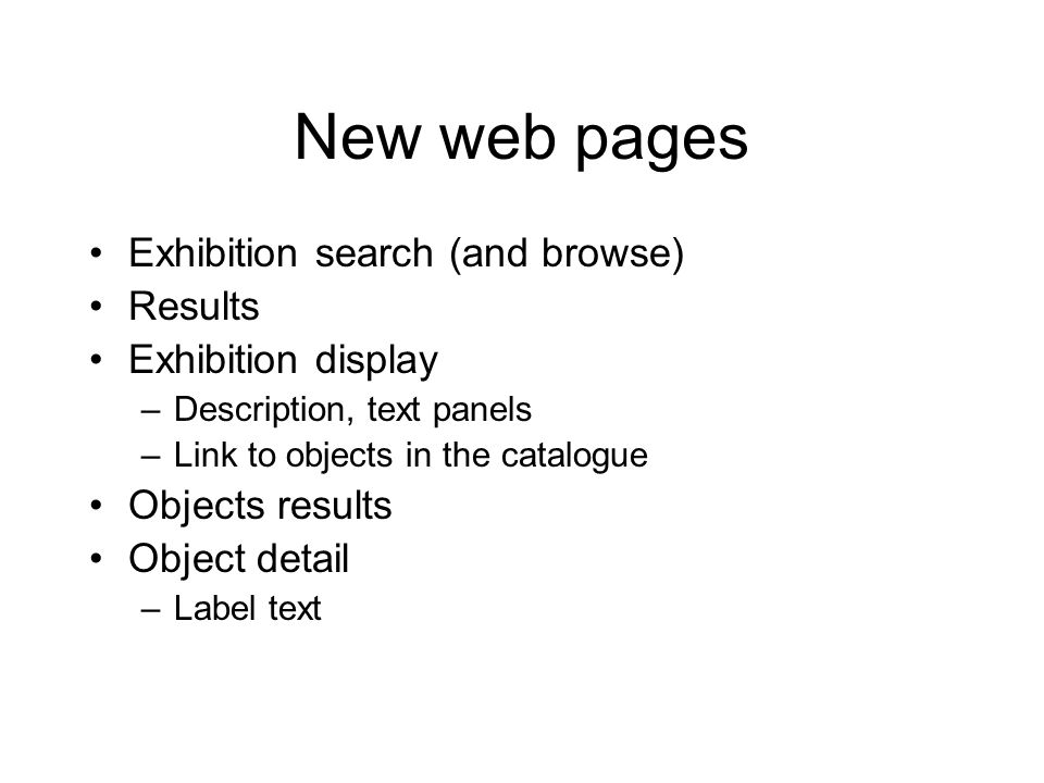 New web pages Exhibition search (and browse) Results Exhibition display –Description, text panels –Link to objects in the catalogue Objects results Object detail –Label text