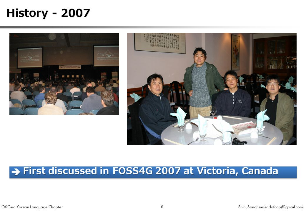 OSGeo Korean Language Chapter Shin, Sanghee(endofcap@gmail.com) 5 History - 2007 History - 2007  First discussed in FOSS4G 2007 at Victoria, Canada