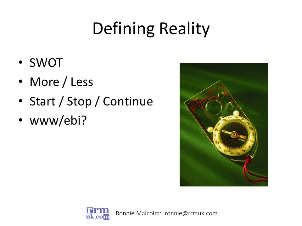 Ronnie Malcolm: ronnie@rrmuk.com Defining Reality SWOT More / Less Start / Stop / Continue www/ebi
