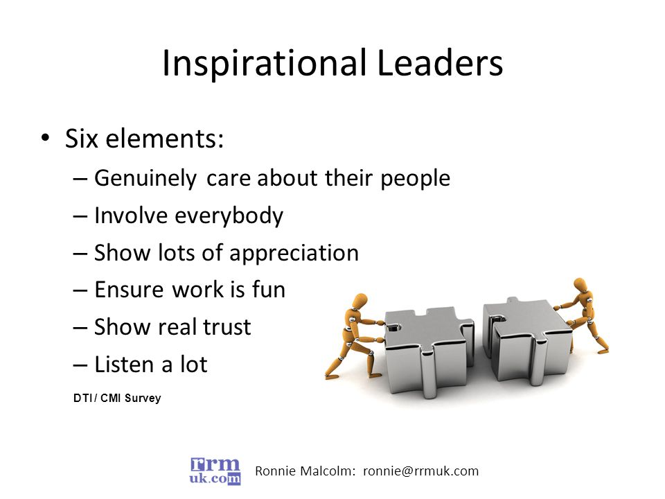 Ronnie Malcolm: ronnie@rrmuk.com Inspirational Leaders Six elements: – Genuinely care about their people – Involve everybody – Show lots of appreciation – Ensure work is fun – Show real trust – Listen a lot DTI / CMI Survey