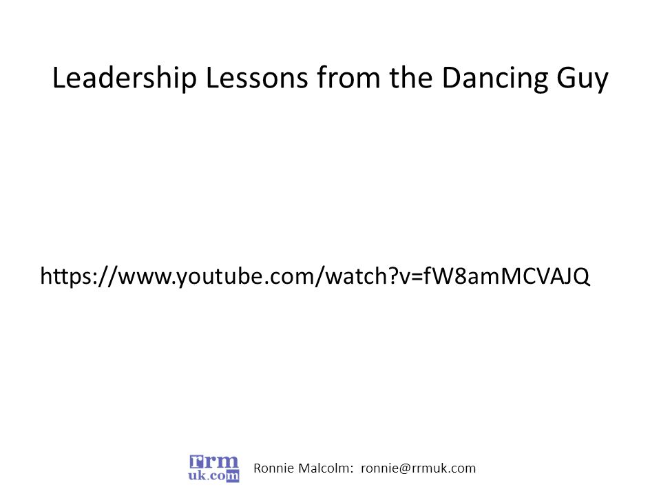 Ronnie Malcolm: ronnie@rrmuk.com Leadership Lessons from the Dancing Guy https://www.youtube.com/watch v=fW8amMCVAJQ