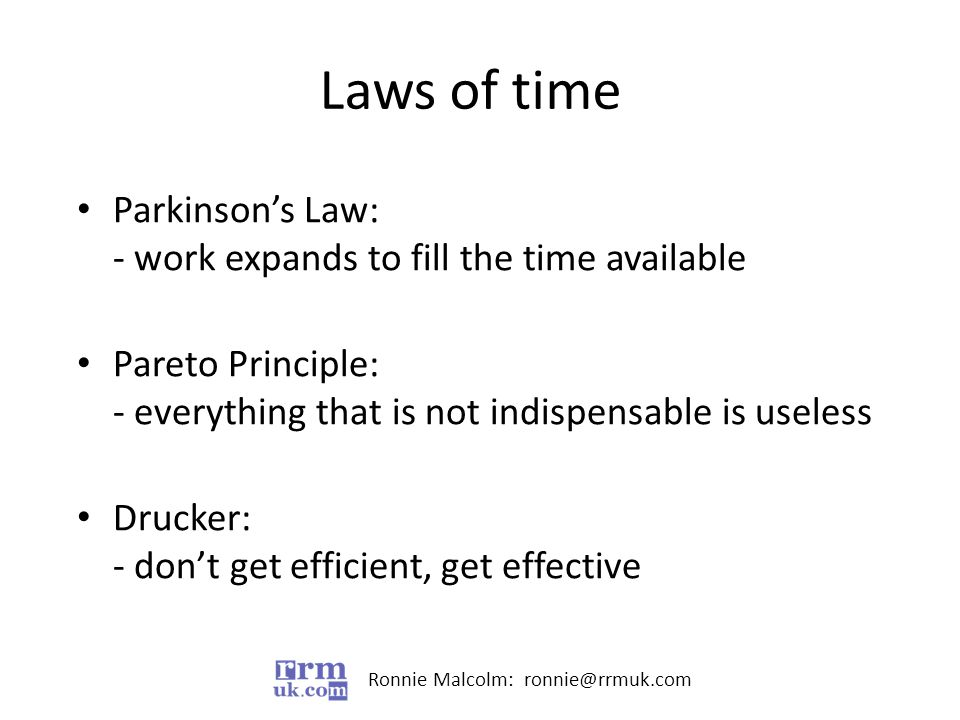 Ronnie Malcolm: ronnie@rrmuk.com Laws of time Parkinson's Law: - work expands to fill the time available Pareto Principle: - everything that is not indispensable is useless Drucker: - don't get efficient, get effective