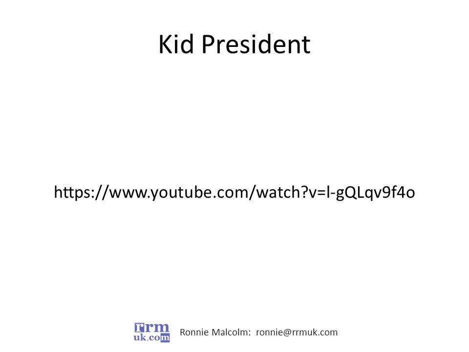 Ronnie Malcolm: ronnie@rrmuk.com Kid President https://www.youtube.com/watch v=l-gQLqv9f4o