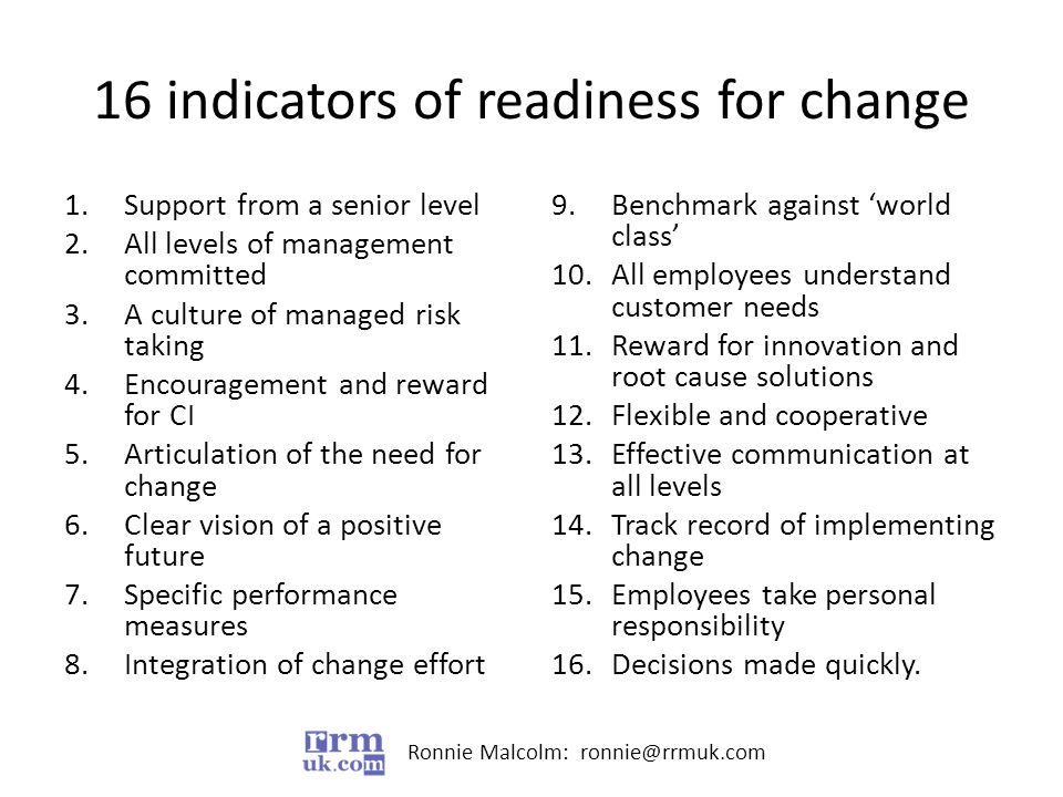 Ronnie Malcolm: ronnie@rrmuk.com 16 indicators of readiness for change 1.Support from a senior level 2.All levels of management committed 3.A culture of managed risk taking 4.Encouragement and reward for CI 5.Articulation of the need for change 6.Clear vision of a positive future 7.Specific performance measures 8.Integration of change effort 9.Benchmark against 'world class' 10.All employees understand customer needs 11.Reward for innovation and root cause solutions 12.Flexible and cooperative 13.Effective communication at all levels 14.Track record of implementing change 15.Employees take personal responsibility 16.Decisions made quickly.