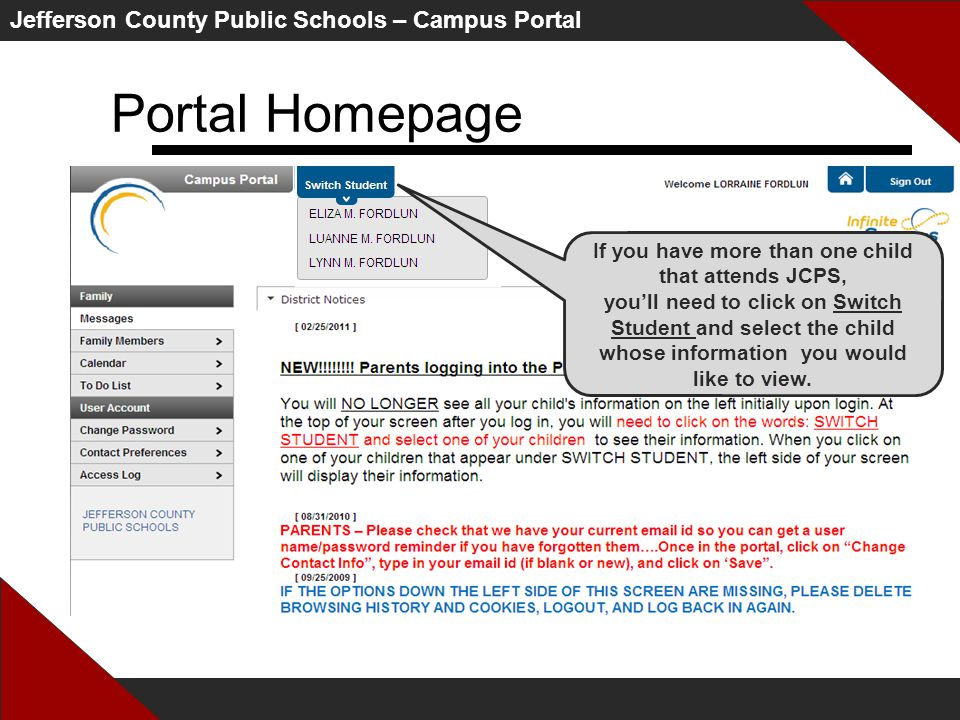 Jefferson County Public Schools – Campus Portal Portal Homepage If you have more than one child that attends JCPS, you'll need to click on Switch Student and select the child whose information you would like to view.