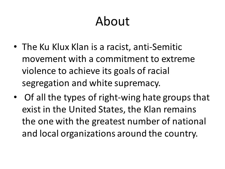 About The Ku Klux Klan is a racist, anti-Semitic movement with a commitment to extreme violence to achieve its goals of racial segregation and white supremacy.