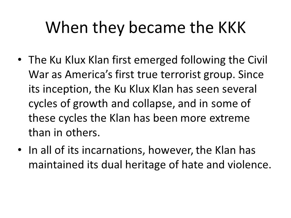 When they became the KKK The Ku Klux Klan first emerged following the Civil War as America's first true terrorist group.
