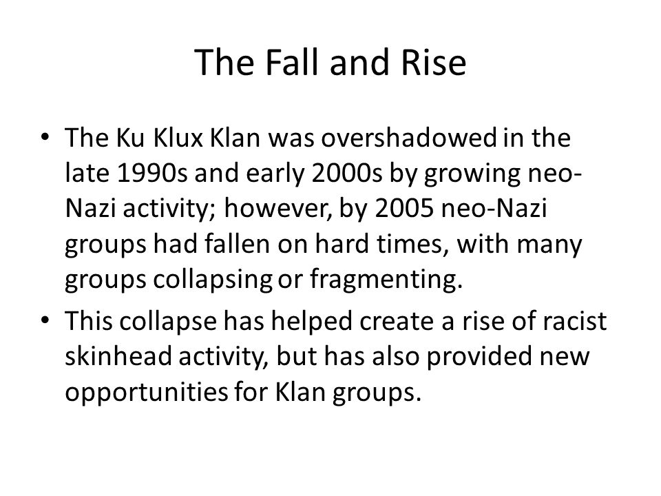 The Fall and Rise The Ku Klux Klan was overshadowed in the late 1990s and early 2000s by growing neo- Nazi activity; however, by 2005 neo-Nazi groups had fallen on hard times, with many groups collapsing or fragmenting.