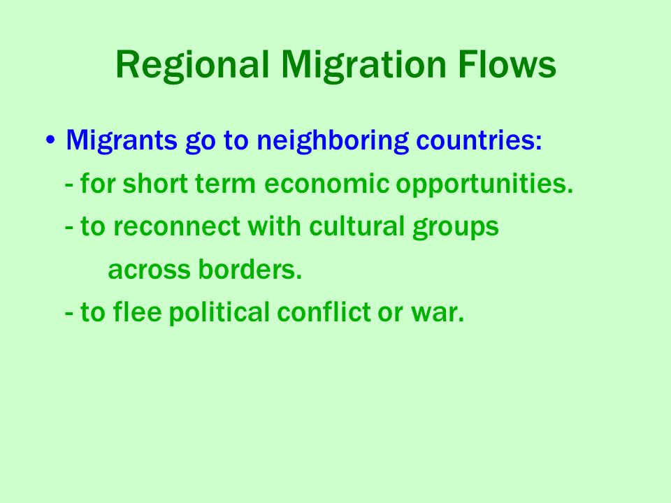 Regional Migration Flows Migrants go to neighboring countries: - for short term economic opportunities.
