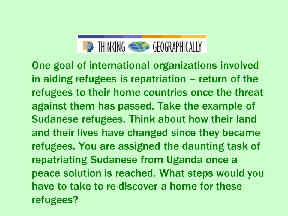 One goal of international organizations involved in aiding refugees is repatriation – return of the refugees to their home countries once the threat against them has passed.
