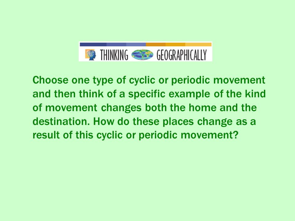 Choose one type of cyclic or periodic movement and then think of a specific example of the kind of movement changes both the home and the destination.