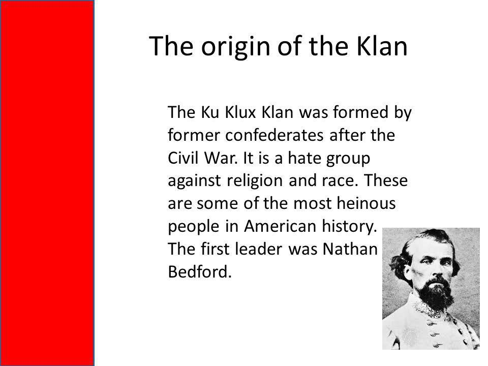 The origin of the Klan The Ku Klux Klan was formed by former confederates after the Civil War.