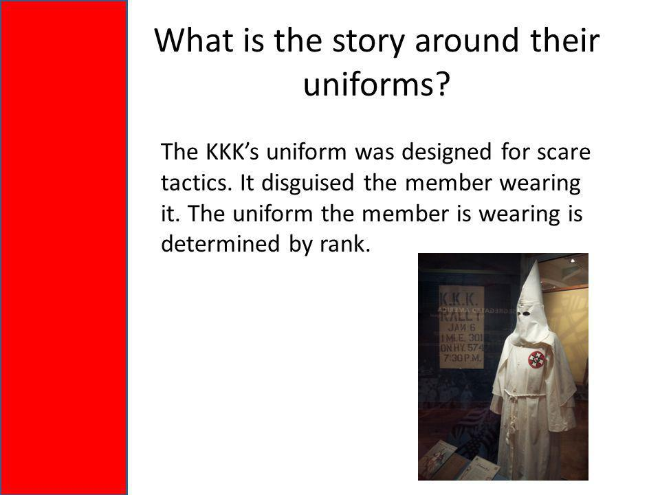 What is the story around their uniforms. The KKK's uniform was designed for scare tactics.