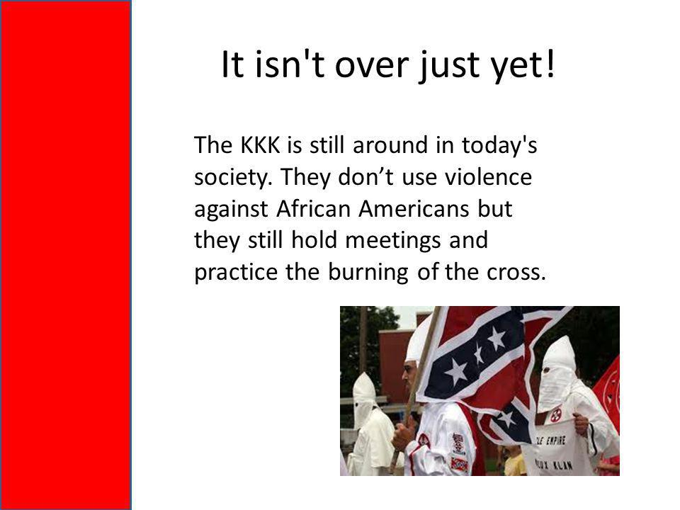 It isn t over just yet. The KKK is still around in today s society.