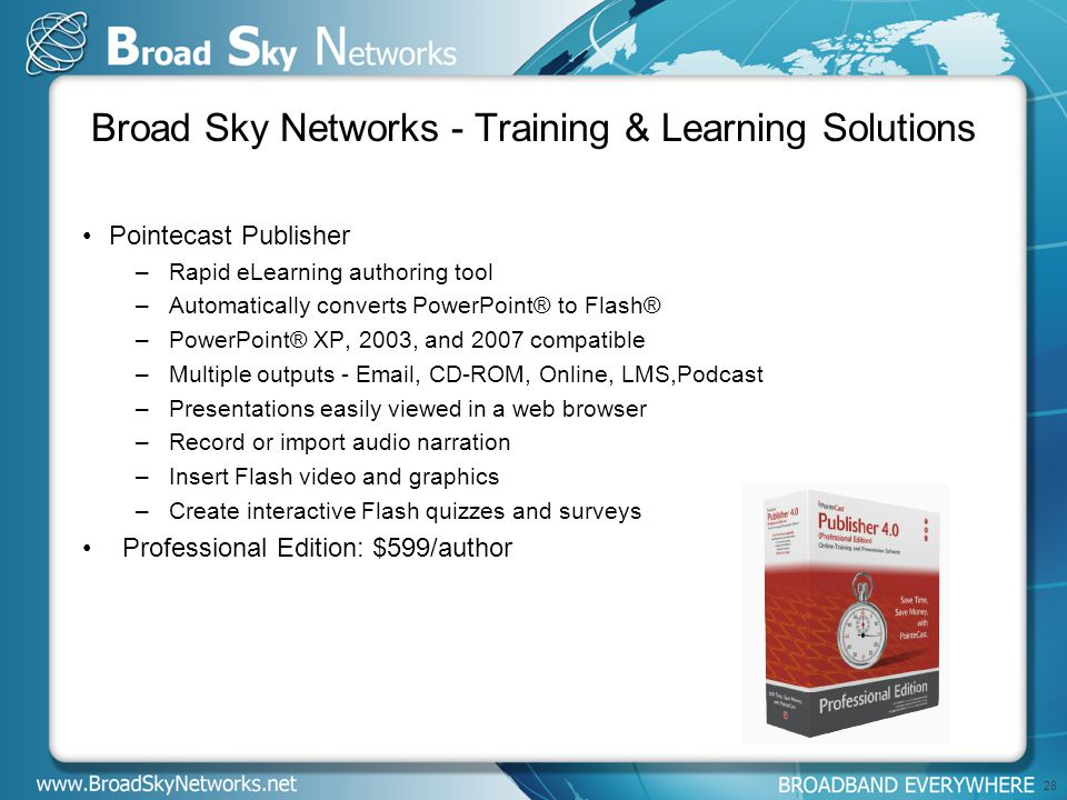 Broad Sky Networks - Training & Learning Solutions Pointecast Publisher –Rapid eLearning authoring tool –Automatically converts PowerPoint® to Flash® –PowerPoint® XP, 2003, and 2007 compatible –Multiple outputs - Email, CD-ROM, Online, LMS,Podcast –Presentations easily viewed in a web browser –Record or import audio narration –Insert Flash video and graphics –Create interactive Flash quizzes and surveys Professional Edition: $599/author 28