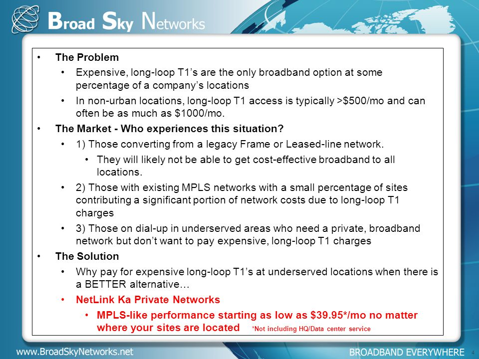 The Problem Expensive, long-loop T1's are the only broadband option at some percentage of a company's locations In non-urban locations, long-loop T1 access is typically >$500/mo and can often be as much as $1000/mo.