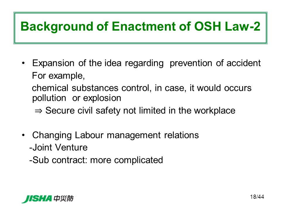 18/44 Expansion of the idea regarding prevention of accident For example, chemical substances control, in case, it would occurs pollution or explosion ⇒ Secure civil safety not limited in the workplace Changing Labour management relations -Joint Venture -Sub contract: more complicated Background of Enactment of OSH Law-2