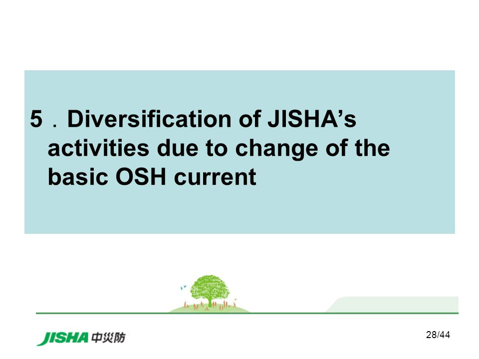 28/44 5 . Diversification of JISHA's activities due to change of the basic OSH current