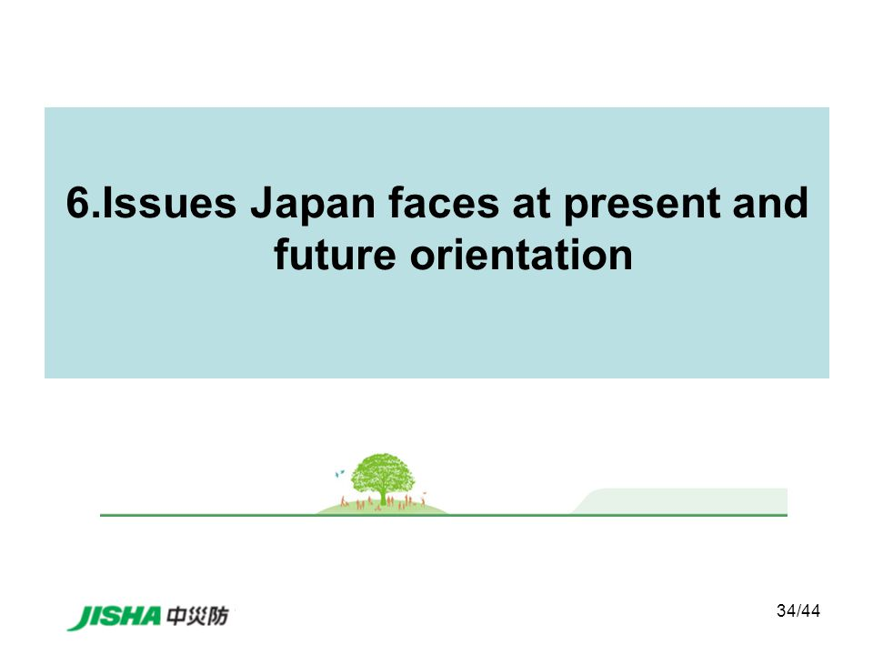 34/44 6.Issues Japan faces at present and future orientation