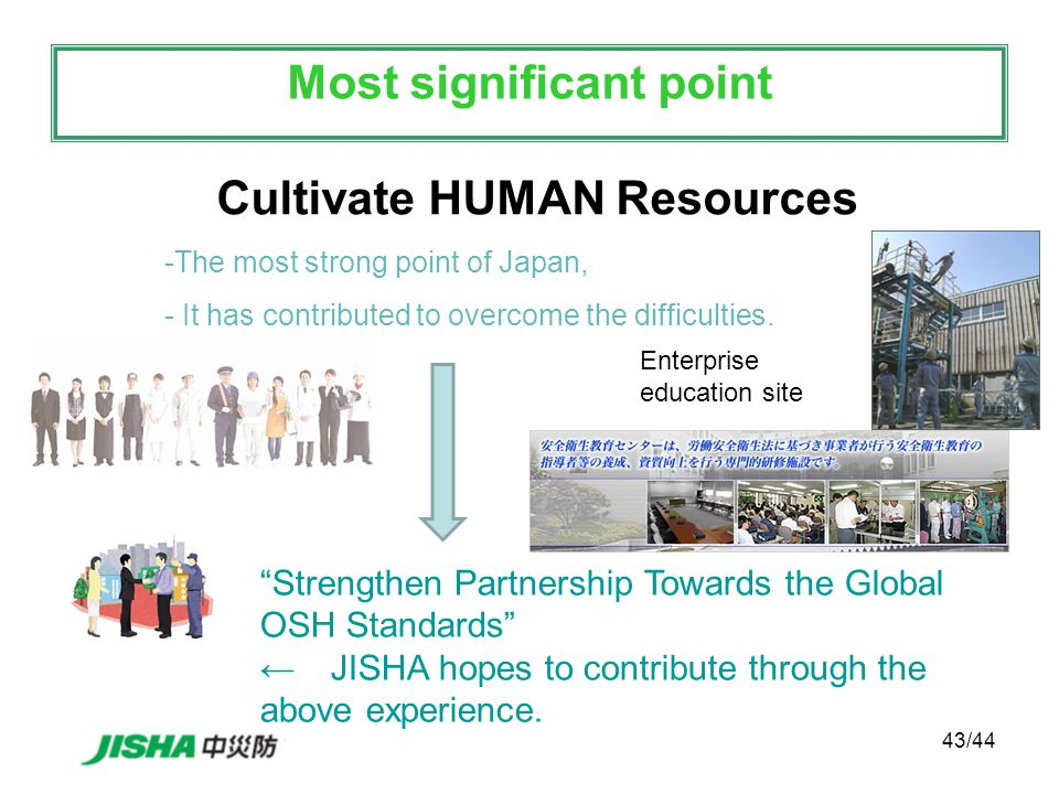 43/44 Cultivate HUMAN Resources Most significant point -The most strong point of Japan, - It has contributed to overcome the difficulties.