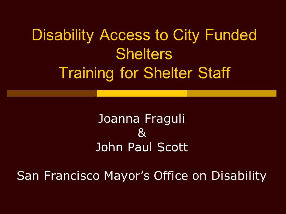 Disability Access to City Funded Shelters Training for Shelter Staff Joanna Fraguli & John Paul Scott San Francisco Mayor's Office on Disability