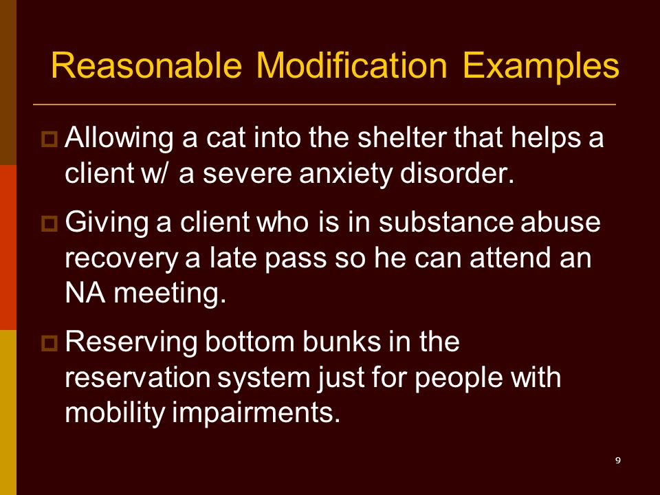9 Reasonable Modification Examples  Allowing a cat into the shelter that helps a client w/ a severe anxiety disorder.