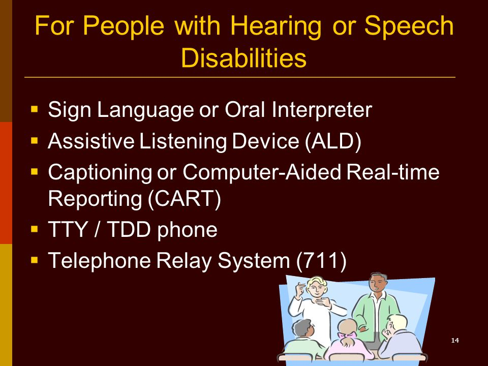 14 For People with Hearing or Speech Disabilities  Sign Language or Oral Interpreter  Assistive Listening Device (ALD)  Captioning or Computer-Aided Real-time Reporting (CART)  TTY / TDD phone  Telephone Relay System (711)