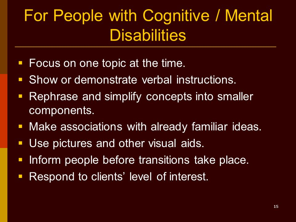 15 For People with Cognitive / Mental Disabilities  Focus on one topic at the time.