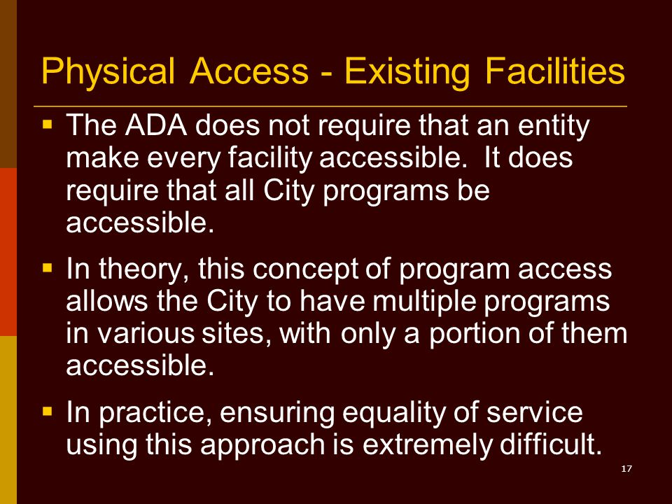 17 Physical Access - Existing Facilities  The ADA does not require that an entity make every facility accessible.