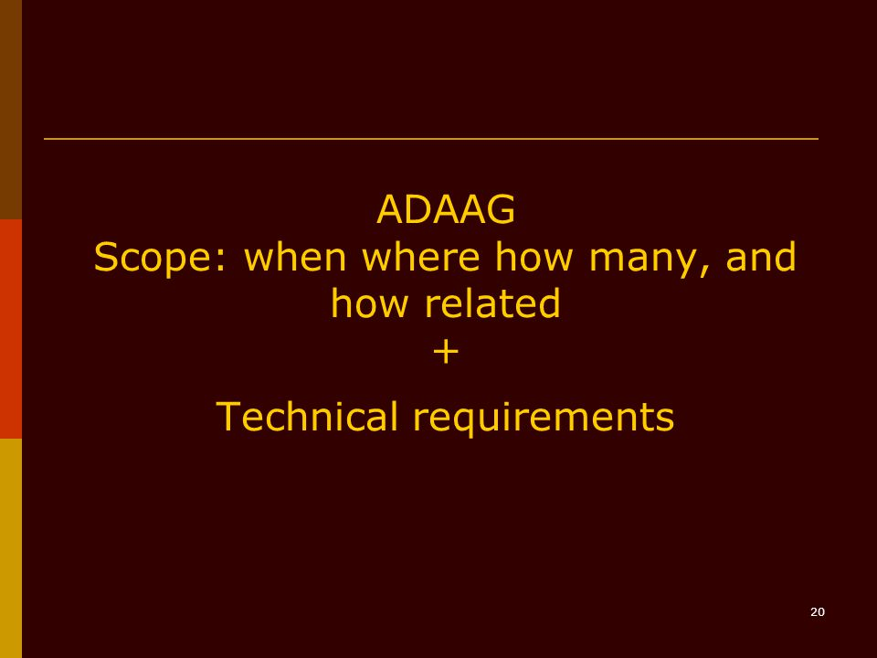 20 ADAAG Scope: when where how many, and how related + Technical requirements