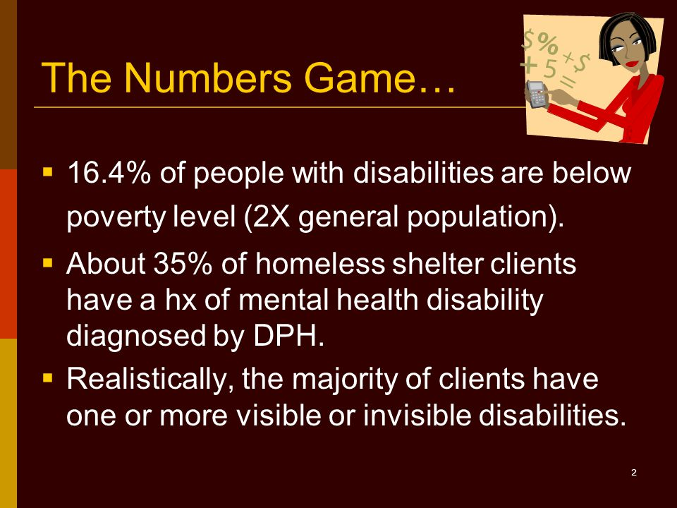 2 The Numbers Game…  16.4% of people with disabilities are below poverty level (2X general population).