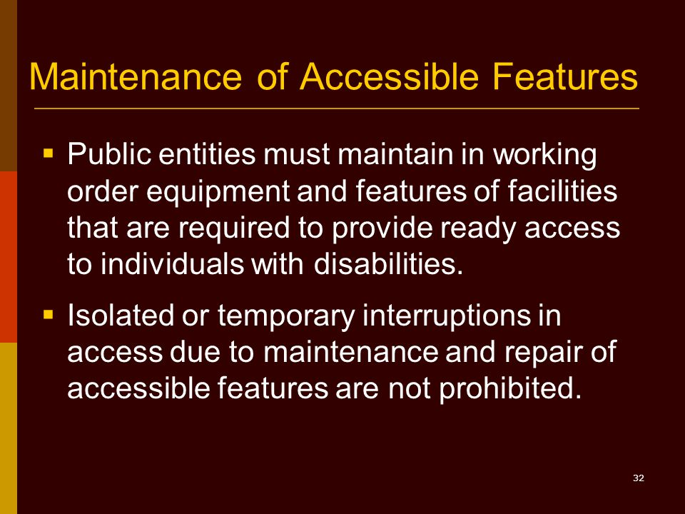 32 Maintenance of Accessible Features  Public entities must maintain in working order equipment and features of facilities that are required to provide ready access to individuals with disabilities.