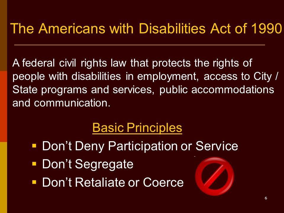 6 The Americans with Disabilities Act of 1990 Basic Principles  Don't Deny Participation or Service  Don't Segregate  Don't Retaliate or Coerce A federal civil rights law that protects the rights of people with disabilities in employment, access to City / State programs and services, public accommodations and communication.