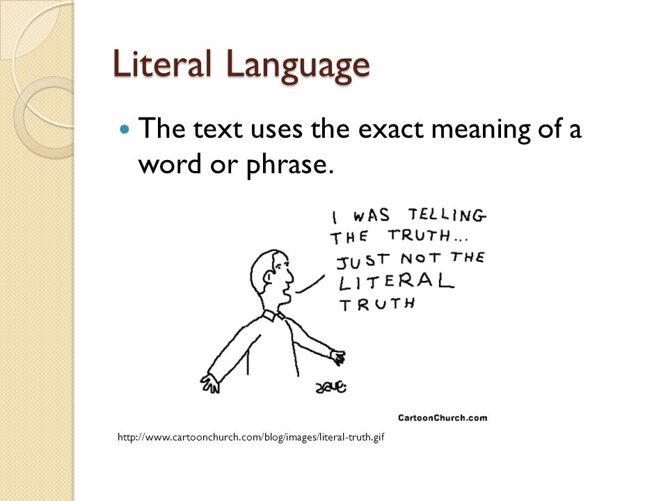 Literal Language The text uses the exact meaning of a word or phrase.