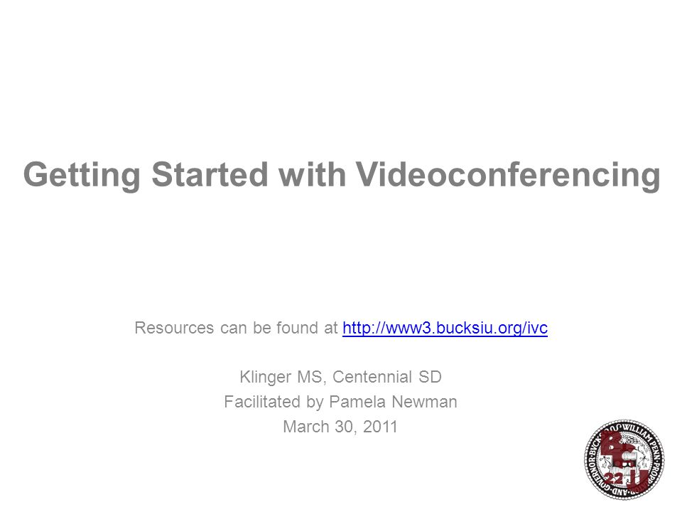 Getting Started with Videoconferencing Resources can be found at http://www3.bucksiu.org/ivchttp://www3.bucksiu.org/ivc Klinger MS, Centennial SD Facilitated by Pamela Newman March 30, 2011