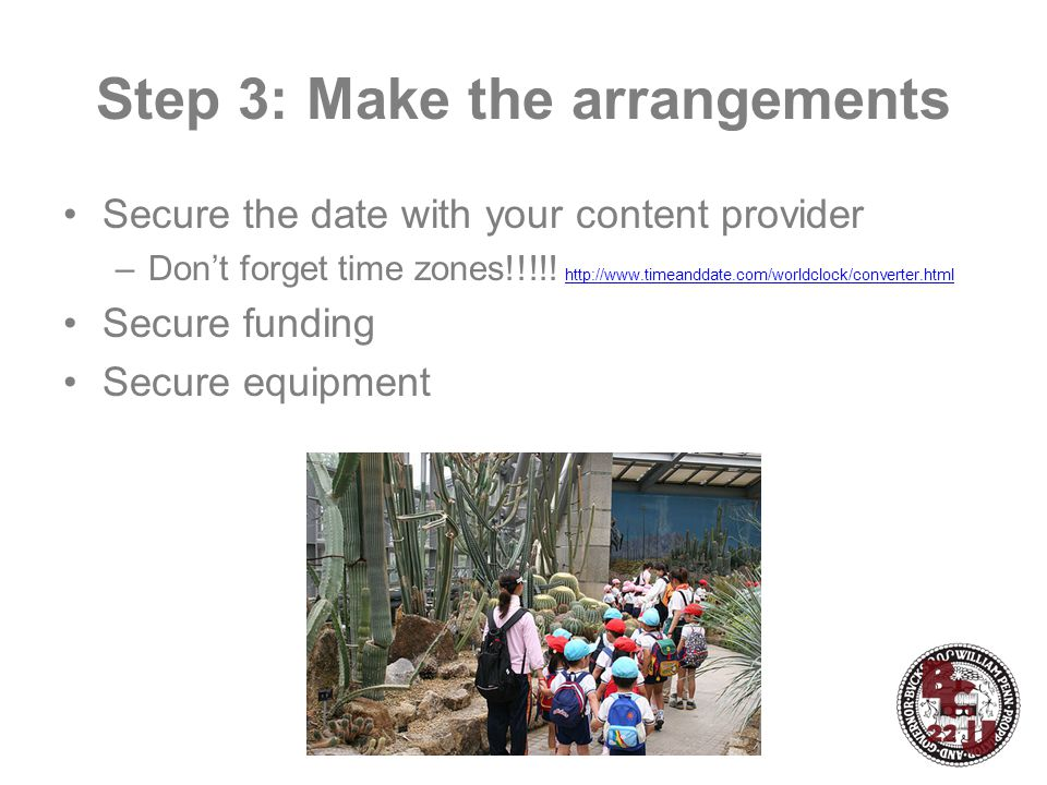 Step 3: Make the arrangements Secure the date with your content provider –Don't forget time zones!!!!.
