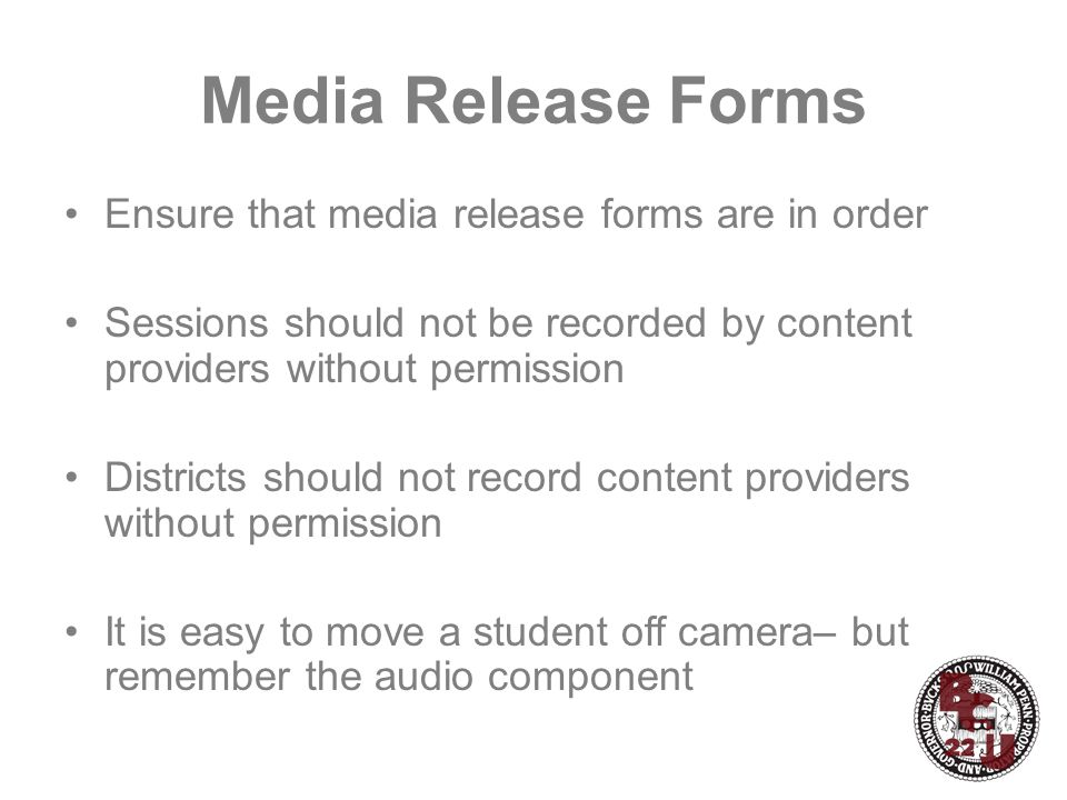 Media Release Forms Ensure that media release forms are in order Sessions should not be recorded by content providers without permission Districts should not record content providers without permission It is easy to move a student off camera– but remember the audio component