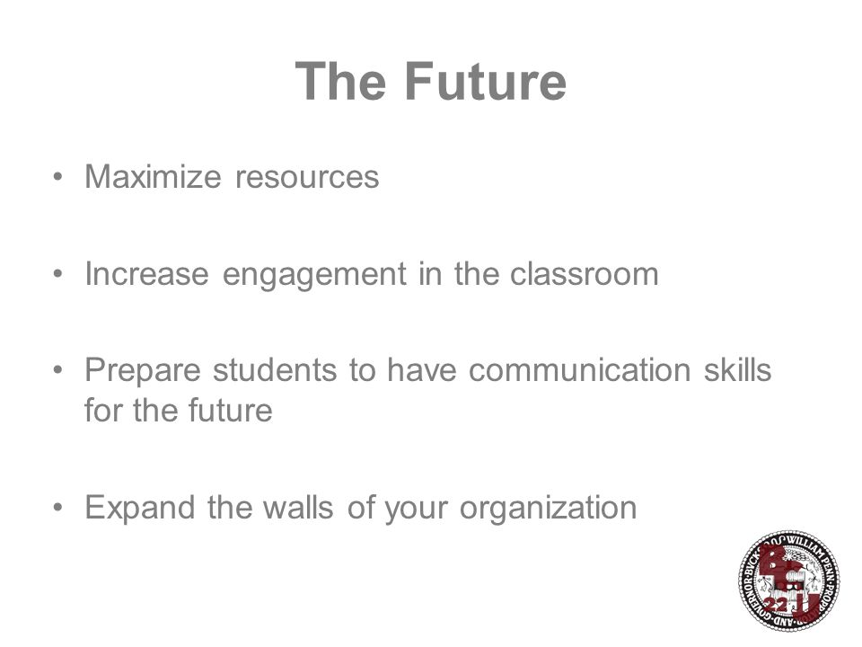 The Future Maximize resources Increase engagement in the classroom Prepare students to have communication skills for the future Expand the walls of your organization