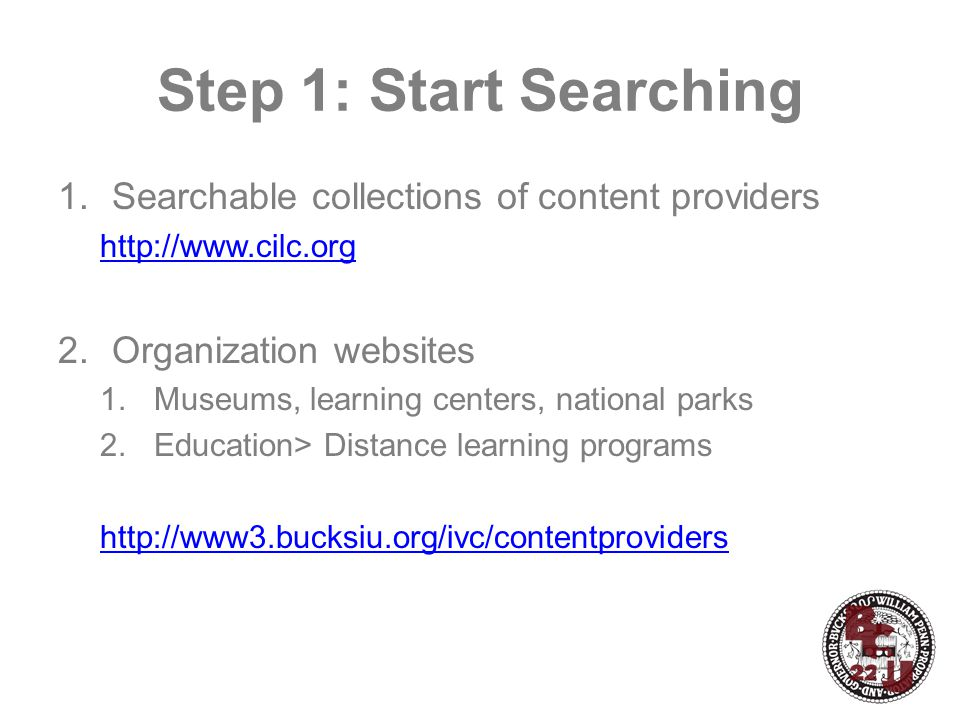 Step 1: Start Searching 1.Searchable collections of content providers http://www.cilc.org 2.Organization websites 1.Museums, learning centers, national parks 2.Education> Distance learning programs http://www3.bucksiu.org/ivc/contentproviders