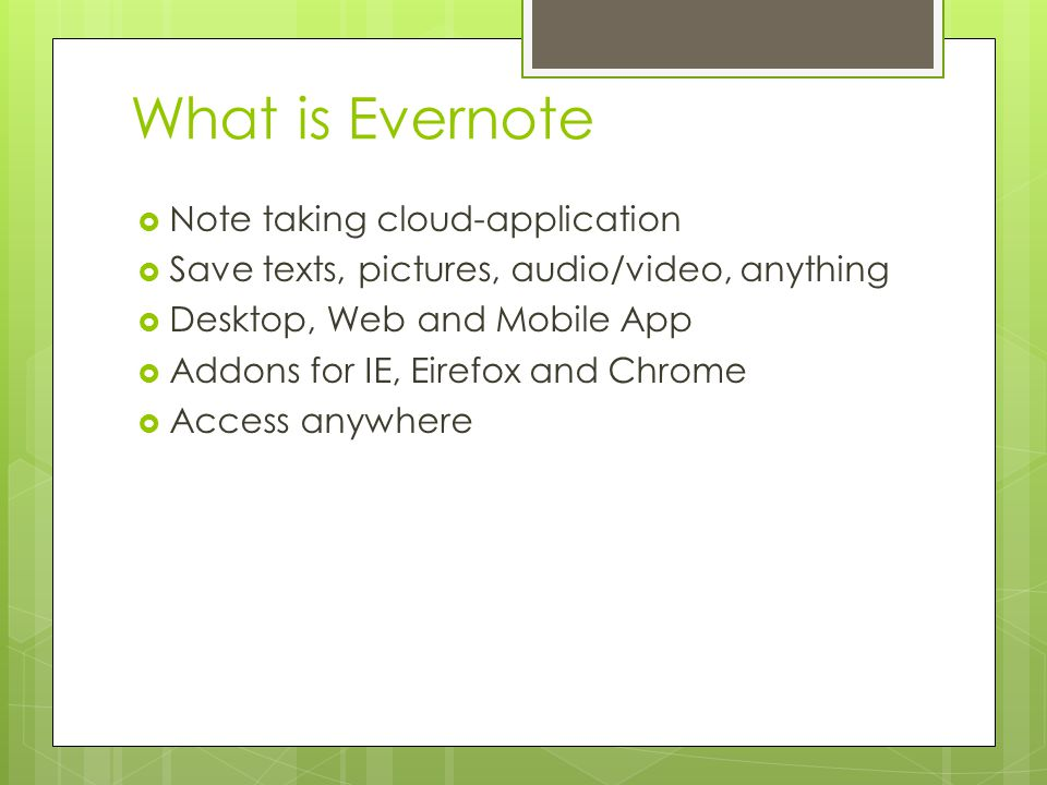 What is Evernote  Note taking cloud-application  Save texts, pictures, audio/video, anything  Desktop, Web and Mobile App  Addons for IE, Eirefox and Chrome  Access anywhere