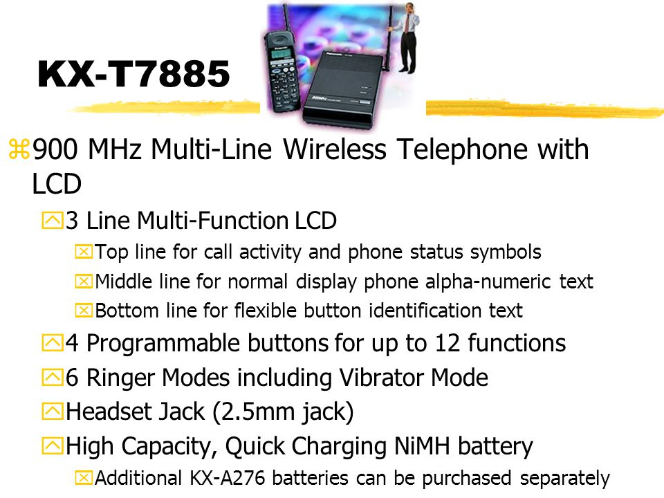 KX-T7885 z900 MHz Multi-Line Wireless Telephone with LCD y3 Line Multi-Function LCD xTop line for call activity and phone status symbols xMiddle line for normal display phone alpha-numeric text xBottom line for flexible button identification text y4 Programmable buttons for up to 12 functions y6 Ringer Modes including Vibrator Mode yHeadset Jack (2.5mm jack) yHigh Capacity, Quick Charging NiMH battery xAdditional KX-A276 batteries can be purchased separately