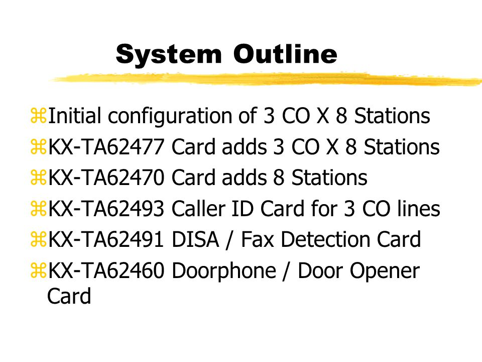 System Outline zInitial configuration of 3 CO X 8 Stations zKX-TA62477 Card adds 3 CO X 8 Stations zKX-TA62470 Card adds 8 Stations zKX-TA62493 Caller ID Card for 3 CO lines zKX-TA62491 DISA / Fax Detection Card zKX-TA62460 Doorphone / Door Opener Card