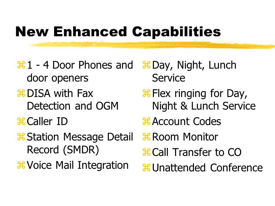 New Enhanced Capabilities z1 - 4 Door Phones and door openers zDISA with Fax Detection and OGM zCaller ID zStation Message Detail Record (SMDR) zVoice Mail Integration z Day, Night, Lunch Service z Flex ringing for Day, Night & Lunch Service z Account Codes z Room Monitor z Call Transfer to CO z Unattended Conference