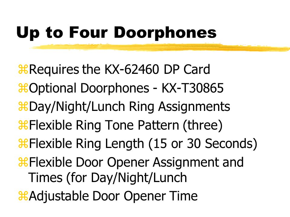 Up to Four Doorphones zRequires the KX-62460 DP Card zOptional Doorphones - KX-T30865 zDay/Night/Lunch Ring Assignments zFlexible Ring Tone Pattern (three) zFlexible Ring Length (15 or 30 Seconds) zFlexible Door Opener Assignment and Times (for Day/Night/Lunch zAdjustable Door Opener Time