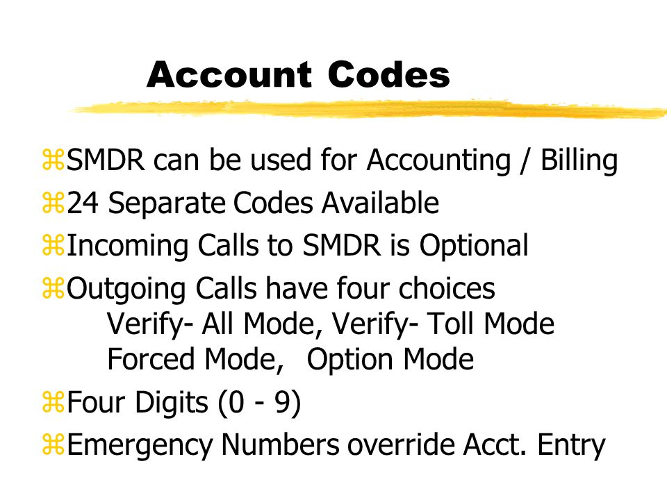 Account Codes zSMDR can be used for Accounting / Billing z24 Separate Codes Available zIncoming Calls to SMDR is Optional zOutgoing Calls have four choices Verify- All Mode, Verify- Toll Mode Forced Mode,Option Mode zFour Digits (0 - 9) zEmergency Numbers override Acct.