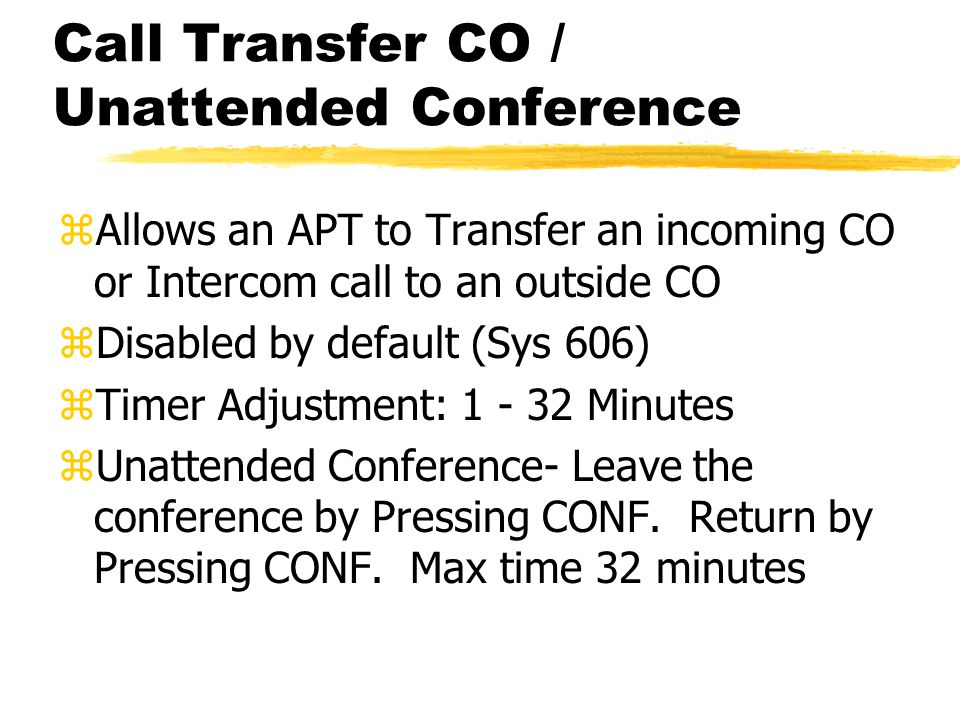 Call Transfer CO / Unattended Conference zAllows an APT to Transfer an incoming CO or Intercom call to an outside CO zDisabled by default (Sys 606) zTimer Adjustment: 1 - 32 Minutes zUnattended Conference- Leave the conference by Pressing CONF.