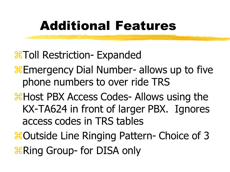Additional Features zToll Restriction- Expanded zEmergency Dial Number- allows up to five phone numbers to over ride TRS zHost PBX Access Codes- Allows using the KX-TA624 in front of larger PBX.