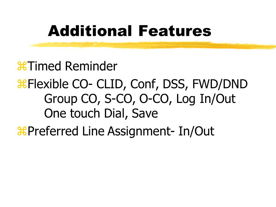 Additional Features zTimed Reminder zFlexible CO- CLID, Conf, DSS, FWD/DND Group CO, S-CO, O-CO, Log In/Out One touch Dial, Save zPreferred Line Assignment- In/Out